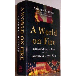 A World on Fire: Britain's Crucial Role in the American Civil War: Amanda Foreman: 9780375504945: Books