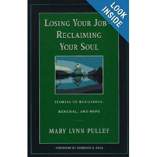 Losing Your Job Reclaiming Your Soul : Stories of Resilience, Renewal, and Hope (Jossey Bass Business & Management Series): Mary Lynn Pulley: 9780787909376: Books