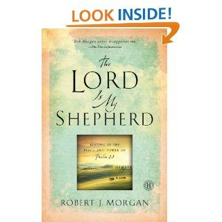The Lord Is My Shepherd: Resting in the Peace and Power of Psalm 23 eBook: Robert  J. Morgan: Kindle Store