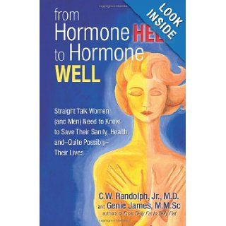 From Hormone Hell to Hormone Well: Straight Talk Women (and Men) Need to Know to Save Their Sanity, Health, and   Quite Possibly   Their Lives: C.W. Randolph Jr. M.D., Genie James: 9780757313905: Books