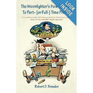 The Moonlighter's How to Guide to Part  (Or Full ) Time Profits A Comprehensive Guide, Which Takes You Quickly From the Idea Stage to Making Money in An Easy and Helpful, Step By Step Process. Robert D. Brandon 9781462015214 Books