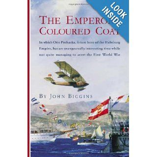 The Emperor's Coloured Coat: In Which Otto Prohaska, Hero of the Habsburg Empire, Has an Interesting Time While Not Quite Managing to Avert the First World War (The Otto Prohaska Novels) (9781590131084): John Biggins: Books