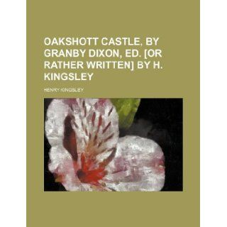 Oakshott castle, by Granby Dixon, ed. [or rather written] by H. Kingsley: Henry Kingsley: 9781231030233: Books