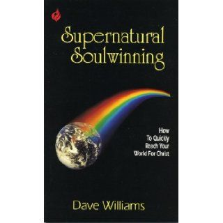Supernatural Soulwinning: How to Quickly Reach Your World for Christ: Dave Williams: 9780938020417: Books