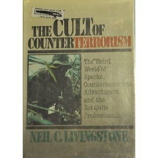 """The Cult of Counterterrorism The """"Weird World"""" of Spooks, Counterterrorists, Adventurers, and the Not Quite Professionals (Issues in Low Intensity Conflict Series) Neil C. Livingstone 9780669214079 Books"""