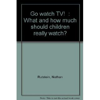"""""""Go watch TV!"""": What and how much should children really watch?: Nathan Rutstein: 9780836205886: Books"""