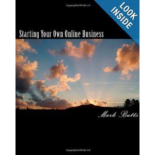 Starting Your Own Online Business: or How to Succeed on the Internet Without Really Trying!: Mark Butts: 9781456485122: Books