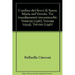 L'ordine dei Servi di Santa Maria nel Veneto. Tre insediamenti trecenteschi: Venezia (1316), Verona (1324), Treviso (1346): Raffaella Citeroni: 9788887016536: Books