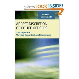 Arrest Discretion of Police Officers: The Impact of Varying Organizational Structures (Criminal Justice): Richard F. Groeneveld: 9781593321253: Books