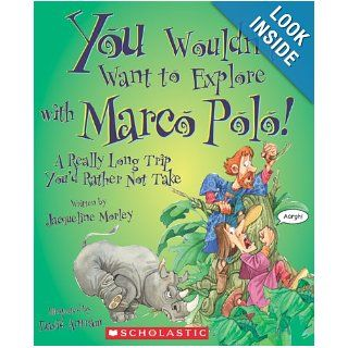You Wouldn't Want to Explore with Marco Polo!: A Really Long Trip You'd Rather Not Take: Jacqueline Morley, David Salariya, David Antram: 9780531205181: Books