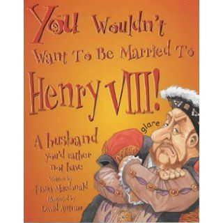 You Wouldn't Want to Be Married to Henry VIII! A Husband You'd Rather Not Have: Fiona MacDonald, David Antram: 9780750235969: Books