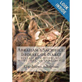 Abraham's Sacrifice: Ishmael or Isaac?: Goodnews D Adolphus Rev: 9781463597412: Books