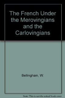 The French Under the Merovingians and the Carlovingians (9780404566692): W. Bellingham: Books