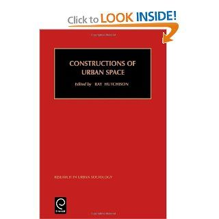 Constructions of Urban Space (Research in Urban Sociology) (Research in Urban Sociology): Ray Hutchison, R. Hutchison, Hutchison Ray Hutchison: 9780762305407: Books