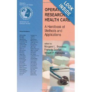 Operations Research and Health Care: A Handbook of Methods and Applications (International Series in Operations Research & Management Science): Margaret L. Brandeau, Francois Sainfort, William P. Pierskalla: 9781402076299: Books