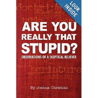 Are You Really That Stupid? Observations of a Skeptical Believer: Joshua Christian: 9781933580722: Books