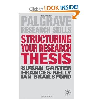 Structuring Your Research Thesis (Palgrave Research Skills) (9780230308138): Susan Carter, Frances Kelly, Ian Brailsford: Books
