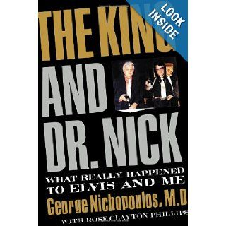 The King and Dr. Nick: What Really Happened to Elvis and Me: Dr. George Nichopoulos, Rose Clayton Phillips: 9781595551719: Books