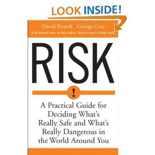 Risk: A Practical Guide for Deciding What's Really Safe and What's Really Dangerous in the World Around You: David Ropeik, George Gray: 0046442143721: Books