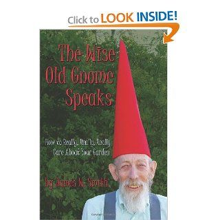 The Wise Old Gnome Speaks How to Really, Really, Really Care About Your Garden James W Smith 9781449561666 Books