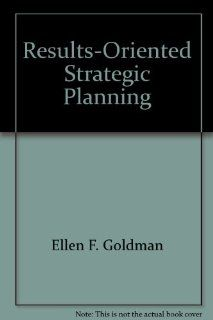 Results Oriented Strategic Planning (9780967644172): Ellen F. Goldman: Books