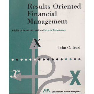 Results oriented financial management: A guide to successful law firm financial performance: John G Iezzi: 9780897078849: Books