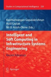 Intelligent and Soft Computing in Infrastructure Systems Engineering: Recent Advances (Studies in Computational Intelligence): Kasthurirangan Gopalakrishnan, Halil Ceylan, Nii O. Attoh Okine: 9783642045851: Books