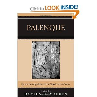 Palenque: Recent Investigations at the Classic Maya Center (9780759108752): Damien B. Marken, Edwin L. Barnhart, Joshua A. Balcells Gonzalez, Mark B. Child, Arnoldo Gonzalez Cruz, Kirk D. French, Peter Matthews, Robert L. Rands, Merle Greene Robertson, Kir