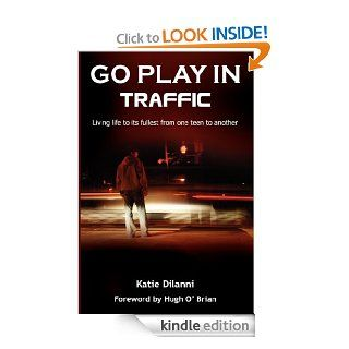 Go Play In Traffic: Living Life To Its Fullest From One Teen To Another eBook: Katie DiIanni: Kindle Store
