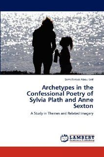 Archetypes in the Confessional Poetry of Sylvia Plath and Anne Sexton: A Study in Themes and Related Imagery (9783848498130): Sami Farouk Abou Seif: Books