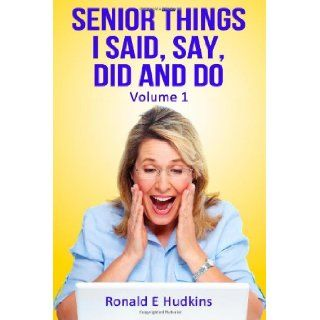 Senior Things I Said, Say, Did and Do: Volume 1: Ronald E Hudkins: 9781481174459: Books