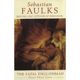 The Fatal Englishman: Three Short Lives (9780091792114): SEBASTIAN FAULKS: Books