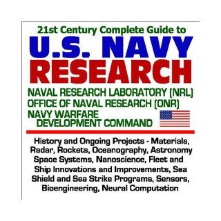 21st Century Complete Guide to U. S. Navy Research: Naval Research Laboratory (NRL), Office of Naval Research (ONR), Navy Warfare Development Command History and Ongoing Projects, Materials, Radar, Rockets, Oceanography, Astronomy, Space Systems, Nanoscien