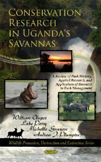 Conservation Research in Uganda's Savannas: A Review of Park History, Applied Research, and Application of Research to Park Management (Wildlife Protection, Destruction and Extinction): William Olupot, Luke Parry, Michelle Gunness, Andrew Plumptre: 978
