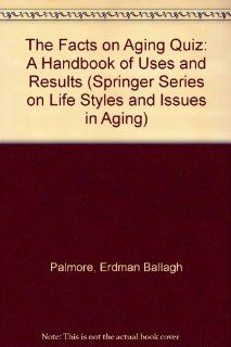 The Facts on Aging Quiz A Handbook of Uses and Results (Springer Series on Life Styles and Issues in Aging) (9780826157706) Erdman Ballagh Palmore Books