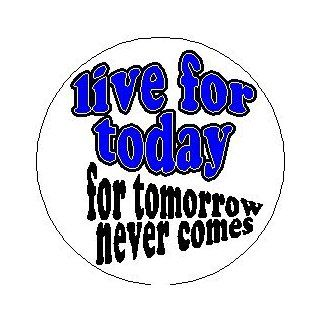 "Proverb Saying Quote "" LIVE FOR TODAY   FOR TOMORROW NEVER COMES "" 1.25"" Pinback Button: Everything Else"