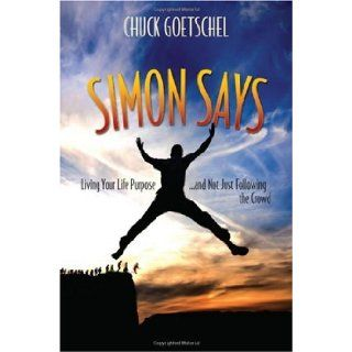 Simon Says: Living Your Life Purposeand Not Just Following the Crowd: Chuck Goetschel: 9781888741148: Books