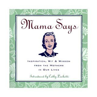 Mama Says: Inspiration, Wit & Wisdom from the Mothers in Our Lives: Cathy Luchetti, Loyola Press: 9780829413427: Books
