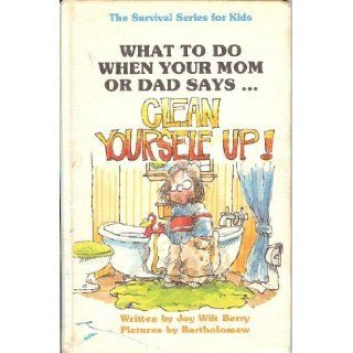 What to Do When Your Mom or Dad SaysClean Yourself Up! (The Survival series for kids): Joy Wilt Berry: 9780941510042: Books