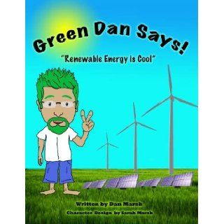Green Dan Says! (Renewable Energy is Cool): Dan Marsh: 9781604586183: Books