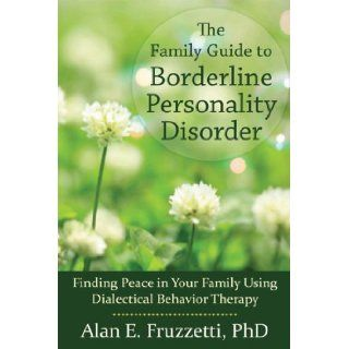The Family Guide to Borderline Personality Disorder: Finding Peace in Your Family Using Dialectical Behavior Therapy: Alan Fruzzetti PhD: 9781608820405: Books