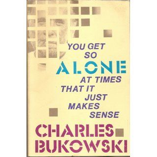 You Get So Alone at Times That It Just Makes Sense: Charles Bukowski: 9780876856833: Books