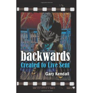 Backwards: Created to Live Sent: Gary Kendall: 9781937602352: Books