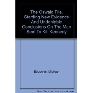The Oswald File: Startling New Evidence and Undeniable Conclusions on the Man Sent to Kill Kennedy: Lee Harvey) Eddowes, Michael Oswald, b&w Illustrations: Books