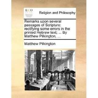 Remarks upon several passages of Scripture: rectifying some errors in the printed Hebrew text;By Matthew Pilkington,: Matthew Pilkington: 9781171151999: Books
