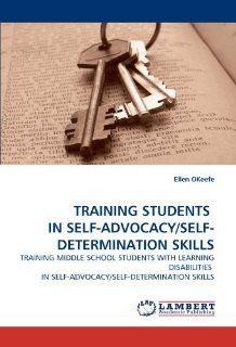 TRAINING STUDENTS IN SELF ADVOCACY/SELF DETERMINATION SKILLS: TRAINING MIDDLE SCHOOL STUDENTS WITH LEARNING DISABILITIES IN SELF ADVOCACY/SELF DETERMINATION SKILLS: Ellen OKeefe: 9783838330464: Books
