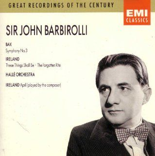 Bax: Symphony 3; Ireland: These Things Shall Be; Sir John Barbirolli: Music