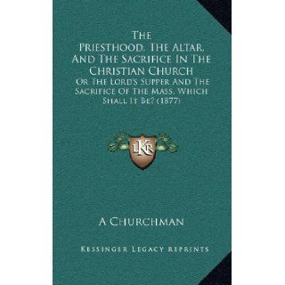 The Priesthood, The Altar, And The Sacrifice In The Christian Church: Or The Lord's Supper And The Sacrifice Of The Mass, Which Shall It Be? (1877): A Churchman: 9781165175451: Books