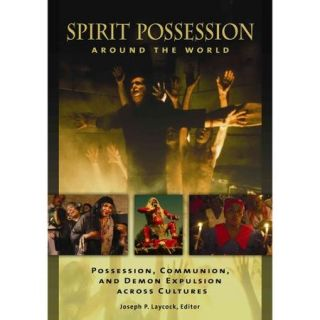 Spirit Possession Around the World: Possession, Communion, and Demon Expulsion Across Cultures