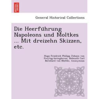 Die Heerfu Hrung Napoleons Und MoltkesMit Dreizehn Skizzen, Etc.